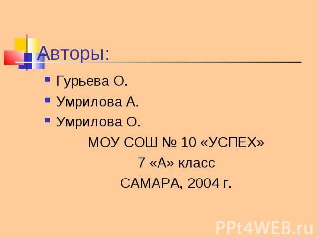 Гурьева О. Гурьева О. Умрилова А. Умрилова О. МОУ СОШ № 10 «УСПЕХ» 7 «А» класс САМАРА, 2004 г.