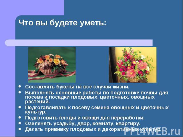 Составлять букеты на все случаи жизни. Составлять букеты на все случаи жизни. Выполнять основные работы по подготовке почвы для посева и посадки плодовых, цветочных, овощных растений. Подготавливать к посеву семена овощных и цветочных культур. Подго…