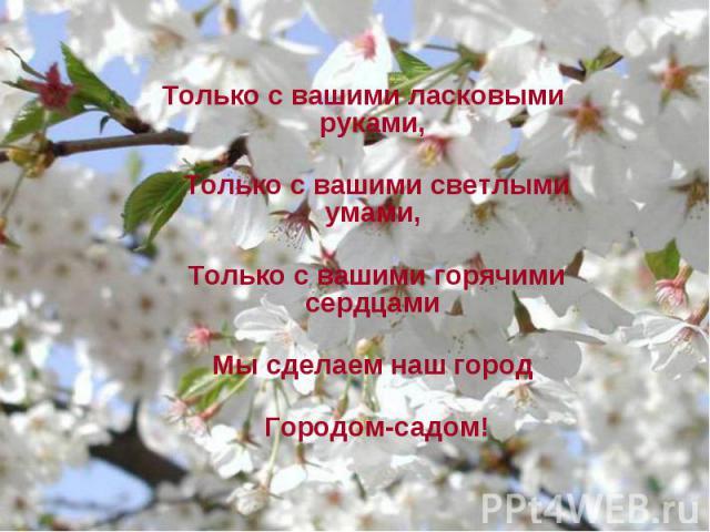 Только с вашими ласковыми руками, Только с вашими ласковыми руками, Только с вашими светлыми умами, Только с вашими горячими сердцами Мы сделаем наш город Городом-садом!