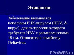 Заболевание вызывается неполным РНК-вирусом (HDV, δ-вирус), для экспрессии котор