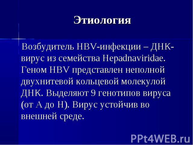 Возбудитель HBV-инфекции – ДНК-вирус из семейства Hepadnaviridae. Геном HBV представлен неполной двухнитевой кольцевой молекулой ДНК. Выделяют 9 генотипов вируса (от A до H). Вирус устойчив во внешней среде. Возбудитель HBV-инфекции – ДНК-вирус из с…