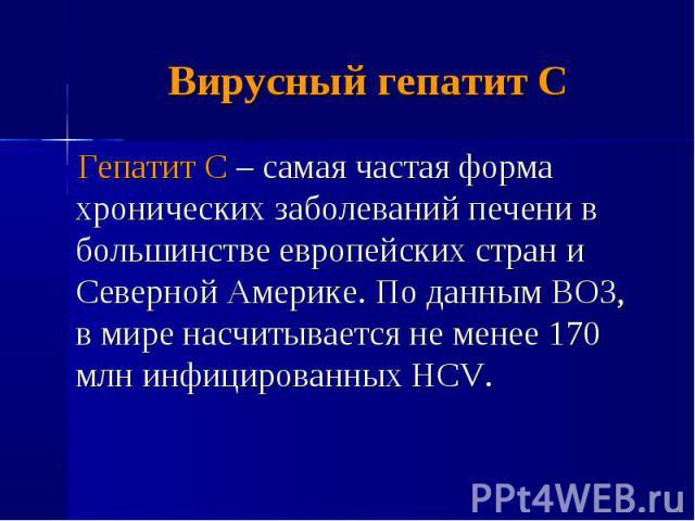 Гепатит С – самая частая форма хронических заболеваний печени в большинстве европейских стран и Северной Америке. По данным ВОЗ, в мире насчитывается не менее 170 млн инфицированных HCV. Гепатит С – самая частая форма хронических заболеваний печени …
