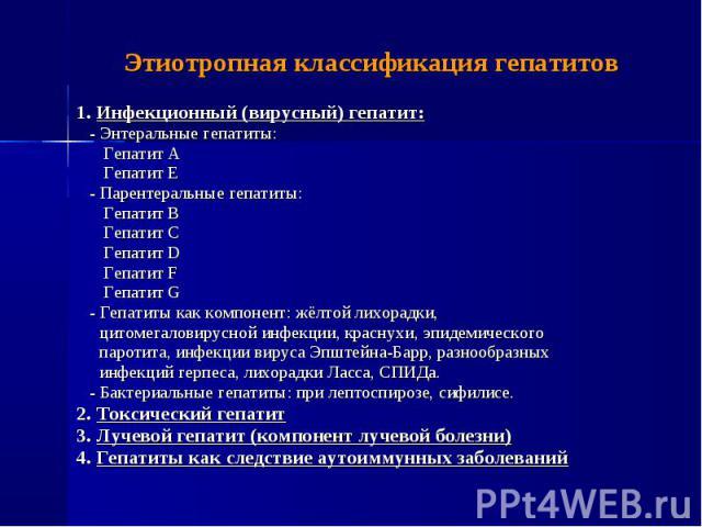 1. Инфекционный (вирусный) гепатит: 1. Инфекционный (вирусный) гепатит: - Энтеральные гепатиты: Гепатит А Гепатит Е - Парентеральные гепатиты: Гепатит B Гепатит C Гепатит D Гепатит F Гепатит G - Гепатиты как компонент: жёлтой лихорадки, цитомегалови…