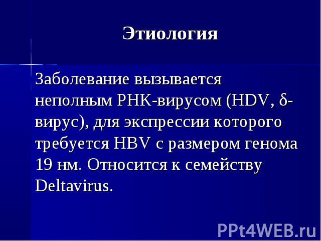 Заболевание вызывается неполным РНК-вирусом (HDV, δ-вирус), для экспрессии которого требуется HBV с размером генома 19 нм. Относится к семейству Deltavirus. Заболевание вызывается неполным РНК-вирусом (HDV, δ-вирус), для экспрессии которого требуетс…