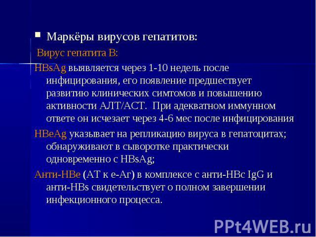 Маркёры вирусов гепатитов: Маркёры вирусов гепатитов: Вирус гепатита В: HBsAg выявляется через 1-10 недель после инфицирования, его появление предшествует развитию клинических симтомов и повышению активности АЛТ/АСТ. При адекватном иммунном ответе о…