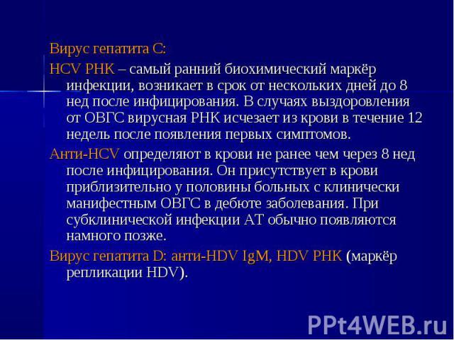 Вирус гепатита С: Вирус гепатита С: HCV РНК – самый ранний биохимический маркёр инфекции, возникает в срок от нескольких дней до 8 нед после инфицирования. В случаях выздоровления от ОВГС вирусная РНК исчезает из крови в течение 12 недель после появ…