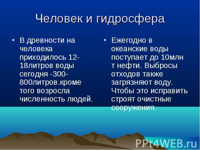 В древности на человека приходилось 12-18литров воды сегодня -300-800литров.кроме того возросла численность людей. В древности на человека приходилось 12-18литров воды сегодня -300-800литров.кроме того возросла численность людей.