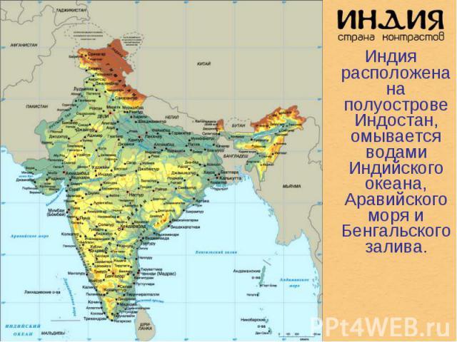 Индия расположена на полуострове Индостан, омывается водами Индийского океана, Аравийского моря и Бенгальского залива. Индия расположена на полуострове Индостан, омывается водами Индийского океана, Аравийского моря и Бенгальского залива.