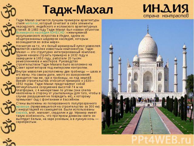 Тадж-Махал считается лучшим примером архитектуры стиля моголов, который сочетает в себе элементы персидского, индийского и исламского архитектурных стилей. В 1983 году Тадж-Махал был назван объектом Всемирного наследия ЮНЕСКО: «жемчужиной мусульманс…