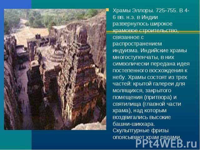 Храмы Эллоры. 725-755. В 4-6 вв. н.э. в Индии развернулось широкое храмовое строительство, связанное с распространением индуизма. Индийские храмы многоступенчаты, в них символически передана идея постепенного восхождения к небу. Храмы состоят из тре…