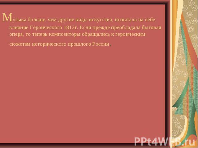 Музыка больше, чем другие виды искусства, испытала на себе влияние Героического 1812г. Если прежде преобладала бытовая опера, то теперь композиторы обращались к героическим сюжетам исторического прошлого России. Музыка больше, чем другие виды искусс…