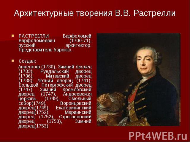 РАСТРЕ ЛЛИ Варфоломей Варфоломеевич (1700-71), русский архитектор. Представитель барокко. РАСТРЕ ЛЛИ Варфоломей Варфоломеевич (1700-71), русский архитектор. Представитель барокко. Создал: Анненгоф (1730), Зимний дворец (1733), Рундальский дворец (17…