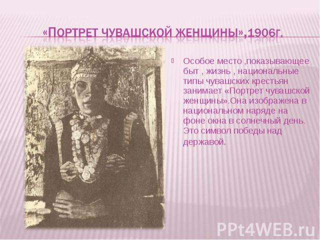 Особое место ,показывающее быт , жизнь , национальные типы чувашских крестьян занимает «Портрет чувашской женщины».Она изображена в национальном наряде на фоне окна в солнечный день. Это символ победы над державой. Особое место ,показывающее быт , ж…