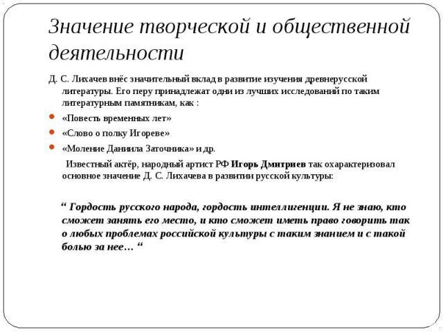 Д.С.Лихачев внёс значительный вклад в развитие изучения древнерусской литературы. Его перу принадлежат одни из лучших исследований по таким литературным памятникам, как : Д.С.Лихачев внёс значительный вклад в развитие изучени…