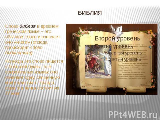 БИБЛИЯ Слово библия в древнем греческом языке – это обычное слово и означает оно «книги» (отсюда происходит слово библиотека). Но когда это слово пишется с большой буквы, то в современных языках оно означает одну, священную книгу христиан. Правда, с…