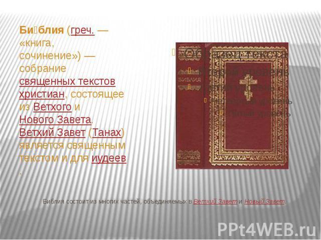 Библия состоит из многих частей, объединяемых вВетхий ЗаветиНовый Завет. Би блия(греч.— «книга, сочинение»)— собраниесвященных текстовхристиан, состоящее изВетхогоиНового Завета.…