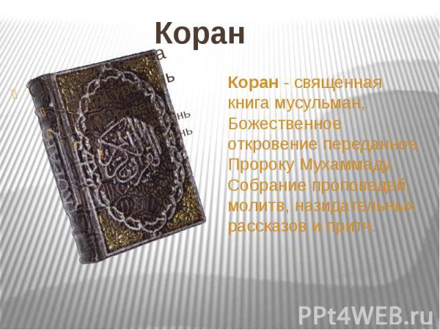 Коран Коран - священная книга мусульман, Божественное откровение переданное Пророку Мухаммаду. Собрание проповедей, молитв, назидательных рассказов и притч.