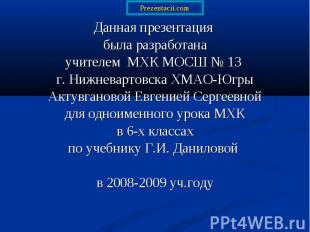 Данная презентация Данная презентация была разработана учителем МХК МОСШ № 13 г.