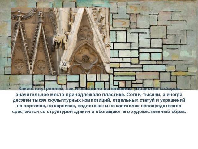 Как во внутреннем, так и особенно во внешнем убранстве соборов значительное место принадлежало пластике. Сотни, тысячи, а иногда десятки тысяч скульптурных композиций, отдельных статуй и украшений на порталах, на карнизах, водостоках и на капителях …