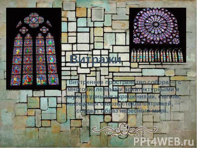Витражи  Внутреннее пространство собора — с многочисленными архитектурными и скульптурными украшениями, светом, льющимся сквозь стекла витражей, — создает образ небесного мира.