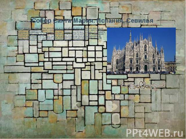 Собор Санта-Мария. Испания, Севилья Многие христианские храмы по плану крестообразны, но Севильский собор имеет прямоугольную форму, так как его строители использовали фундамент и разметку разрушенной мечети IX века. Этим влияние мавританской архите…