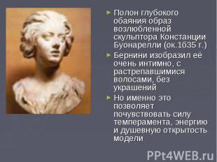 Полон глубокого обаяния образ возлюбленной скульптора Констанции Буонарелли (ок.