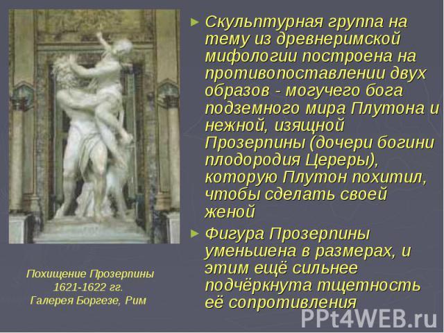 Скульптурная группа на тему из древнеримской мифологии построена на противопоставлении двух образов - могучего бога подземного мира Плутона и нежной, изящной Прозерпины (дочери богини плодородия Цереры), которую Плутон похитил, чтобы сделать своей ж…