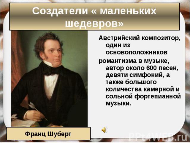 Австрийскийкомпозитор, один из основоположников Австрийскийкомпозитор, один из основоположников романтизмав музыке, автор около 600 песен, девяти симфоний, а также большого количествакамернойи сольной фортеп…