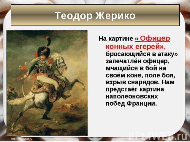На картине « Офицер конных егерей», бросающийся в атаку» запечатлён офицер, мчащийся в бой на своём коне, поле боя, взрыв снарядов. Нам предстаёт картина наполеоновских побед Франции. На картине « Офицер конных егерей», бросающийся в атаку» запечатл…
