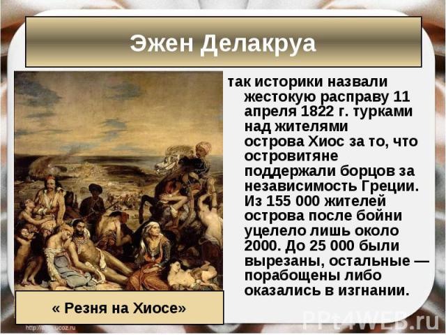 так историки назвали жестокую расправу11 апреля1822 г.турками над жителями островаХиосза то, что островитяне поддержалиборцов за независимостьГреции. Из 155 000 жителей острова после бойни уцелело лишь около…