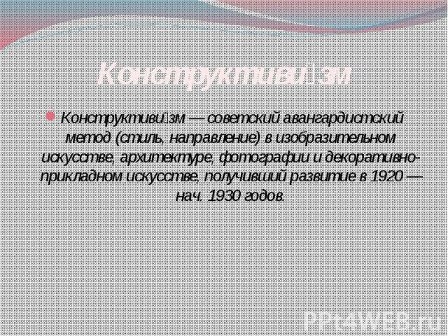 Конструктиви зм Конструктиви зм — советский авангардистский метод (стиль, направление) в изобразительном искусстве, архитектуре, фотографии и декоративно-прикладном искусстве, получивший развитие в 1920 — нач. 1930 годов.