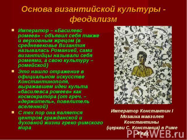 Император – «Басилевс ромеев» - объявил себя также и верховным жрецом (в средневековье Византия называлась Романией, сами византийцы называли себя ромеями, а свою культуру – ромейской) Император – «Басилевс ромеев» - объявил себя также и верховным ж…