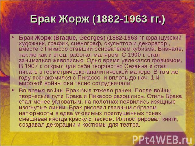 Брак Жорж (Braque, Georges) (1882-1963 гг французский художник, график, сценограф, скульптор и декоратор , вместе с Пикассо ставший основателем кубизма. Вначале, так же как и отец, работал маляром. С 1900 г. стал заниматься живописью. Одно время увл…