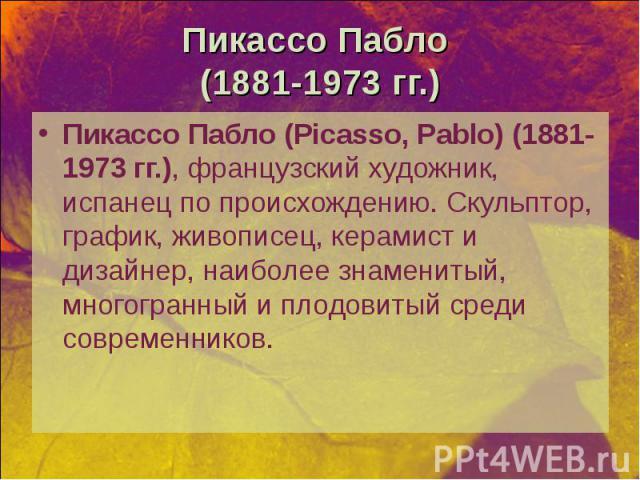Пикассо Пабло (Picasso, Pablo) (1881-1973 гг.), французский художник, испанец по происхождению. Скульптор, график, живописец, керамист и дизайнер, наиболее знаменитый, многогранный и плодовитый среди современников. Пикассо Пабло (Picasso, Pablo) (18…