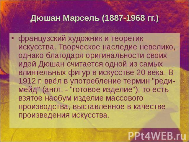 """французский художник и теоретик искусства. Творческое наследие невелико, однако благодаря оригинальности своих идей Дюшан считается одной из самых влиятельных фигур в искусстве 20 века. В 1912 г. ввёл в употребление термин """"реди-мейд"""" (анг…"""