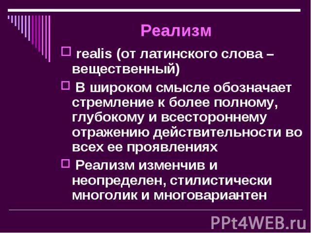 realis (от латинского слова – вещественный) realis (от латинского слова – вещественный) В широком смысле обозначает стремление к более полному, глубокому и всестороннему отражению действительности во всех ее проявлениях Реализм изменчив и неопределе…