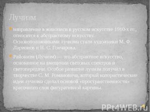 Лучизм направление в живописи в русском искусстве 1910-х гг., относится к абстра
