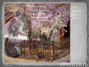 «Куст сирени в цвету», 1904 г. «Куст сирени в цвету», 1904 г.