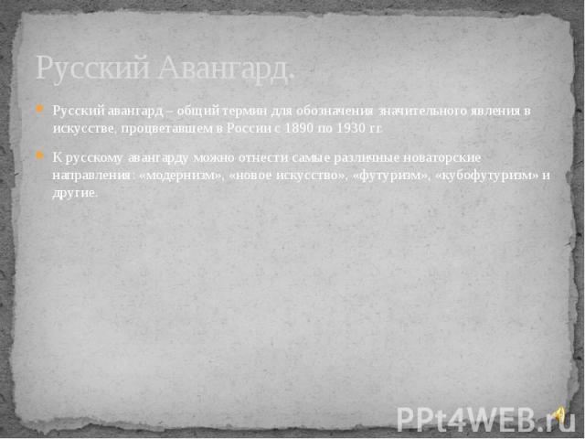 Русский Авангард. Русский авангард – общий термин для обозначения значительного явления в искусстве, процветавшем в России с 1890 по 1930 гг. К русскому авангарду можно отнести самые различные новаторские направления: «модернизм», «новое искусство»,…