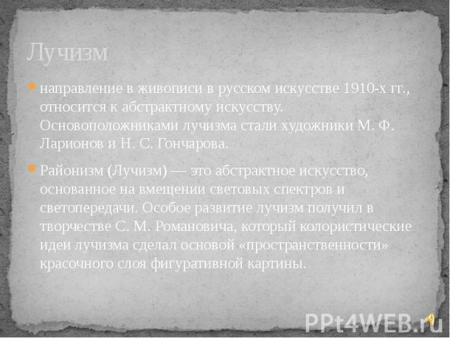 Лучизм направление в живописи в русском искусстве 1910-х гг., относится к абстрактному искусству. Основоположниками лучизма стали художники М. Ф. Ларионов и Н. С. Гончарова. Районизм (Лучизм) — это абстрактное искусство, основанное на вмещении свето…