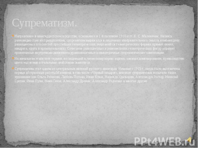 Супрематизм. Направление в авангардистском искусстве, основанное в 1-й половине 1910-х гг. К.С.Малевичем. Являясь разновидностью абстракционизма, супрематизм выражался в лишённых изобразительного смысла комбинациях разноцветных плоскосте…