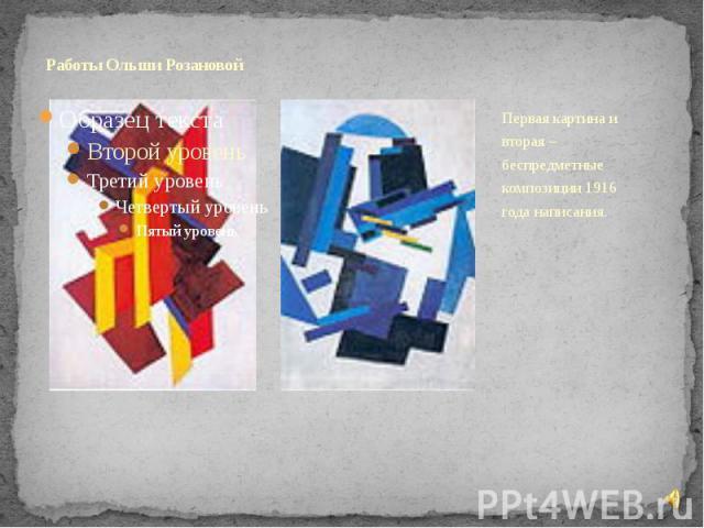 Работы Ольши Розановой Первая картина и вторая – беспредметные композиции 1916 года написания.
