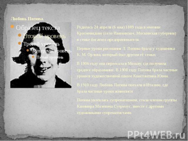 Любовь Попова. Родилась 24 апреля (6 мая) 1889 года в имении Красновидово (село Ивановское, Московская губерния) в семье богатого предпринимателя. Первые уроки рисования Л.Попова брала у художника К.М.Орлова, который был другом её …