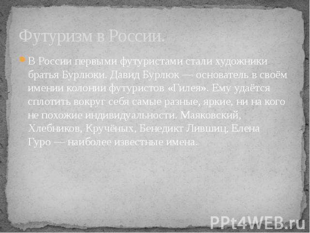 Футуризм в России. В России первыми футуристами стали художники братья Бурлюки. Давид Бурлюк— основатель в своём имении колонии футуристов «Гилея». Ему удаётся сплотить вокруг себя самые разные, яркие, ни на кого не похожие индивидуальности. М…