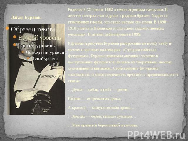 Давид Бурлюк. Родился 9(21) июля 1882 в семье агронома-самоучки. В детстве потерял глаз в драке с родным братом. Ходил со стеклянным глазом, это стало частью его стиля. В 1898—1910 учился в Казанском и Одесском художественных училищах. В печат…