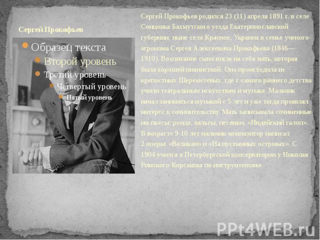 Сергей Прокофьев Сергей Прокофьев родился 23(11) апреля 1891г. в селе Сонцовка Бахмутского уезда Екатеринославской губернии, ныне село Красное, Украина в семье ученого-агронома Сергея Алексеевича Прокофьева (1846—1910). Воспитание сына в…
