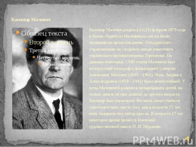 Казимир Малевич Казимир Малевич родился 11(23) февраля 1879 года в Киеве. Родители Малевича и сам он были поляками по происхождению. Отец работал управляющим на сахарном заводе известного украинского промышленника Терещенко. По данным некоторых СМИ …