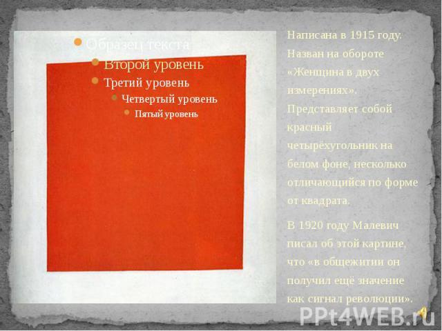 Написана в 1915 году. Назван на обороте «Женщина в двух измерениях». Представляет собой красный четырёхугольник на белом фоне, несколько отличающийся по форме от квадрата. Написана в 1915 году. Назван на обороте «Женщина в двух измерениях». Представ…