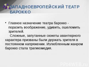 ЗАПАДНОЕВРОПЕЙСКИЙ ТЕАТР БАРОККО Главное назначение театра барокко - поразить во