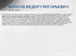 ВОЛКОВ ФЕДОР ГРИГОРЬЕВИЧ (1729- 1763) В 1754-56 учился в Сухопутном шляхетном ка